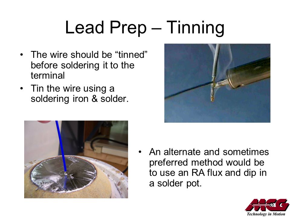 Lead Prep – Tinning The wire should be tinned before soldering it to the terminal. Tin the wire using a soldering iron & solder.