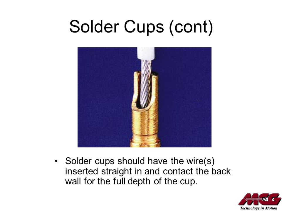 Solder Cups (cont) Solder cups should have the wire(s) inserted straight in and contact the back wall for the full depth of the cup.