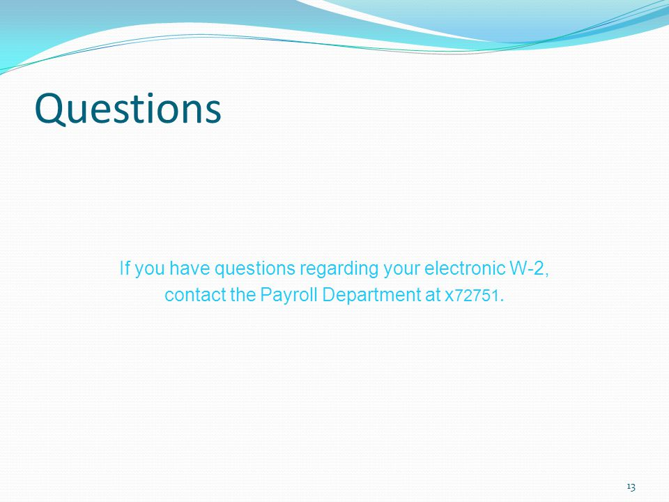 Questions If you have questions regarding your electronic W-2, contact the Payroll Department at x72751.
