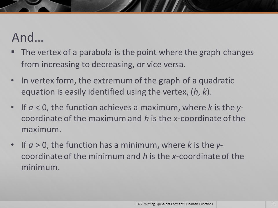 And… The vertex of a parabola is the point where the graph changes from increasing to decreasing, or vice versa.