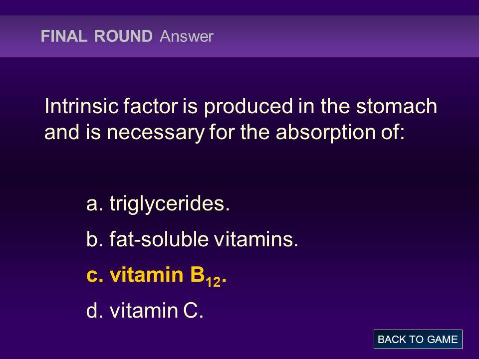 b. fat-soluble vitamins. c. vitamin B12. d. vitamin C.