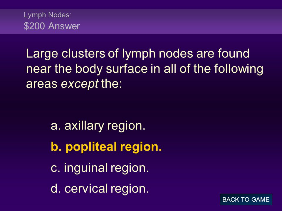 Lymph Nodes: $200 Answer Large clusters of lymph nodes are found near the body surface in all of the following areas except the: