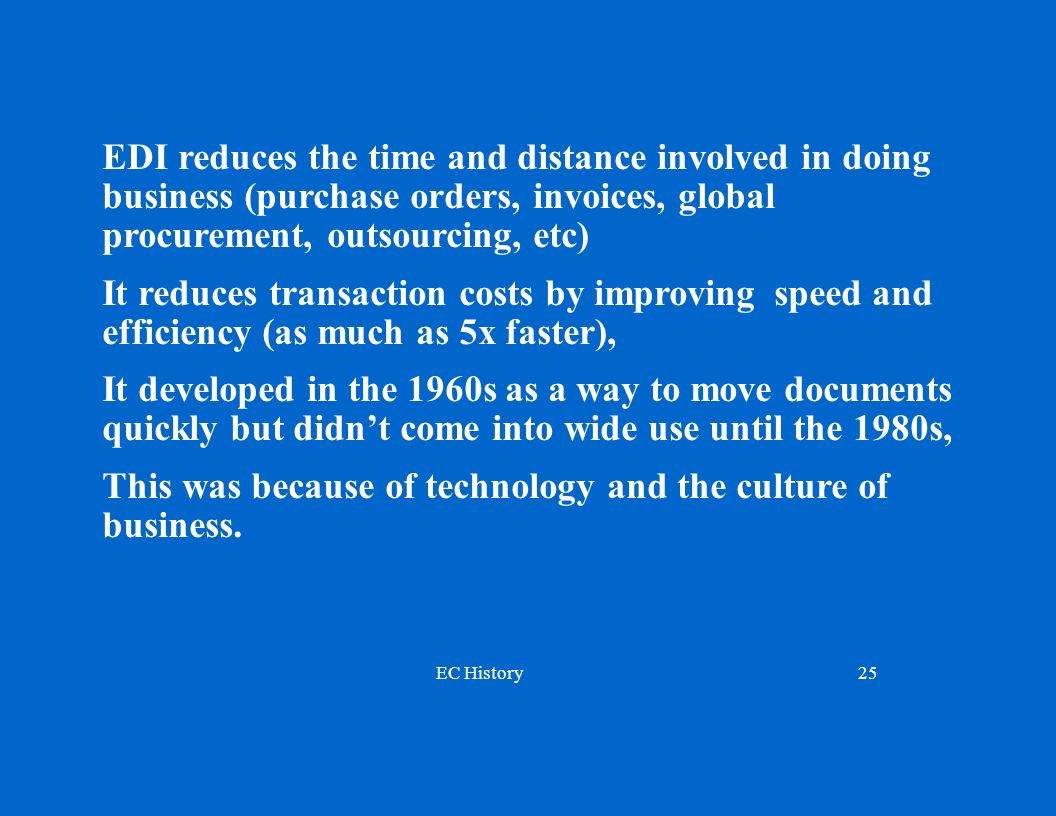 EDI reduces the time and distance involved in doing business (purchase orders, invoices, global procurement, outsourcing, etc)