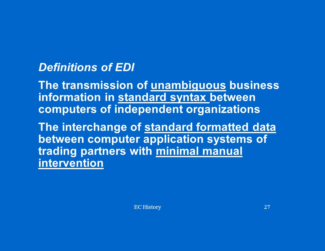 Definitions of EDI The transmission of unambiguous business information in standard syntax between computers of independent organizations.