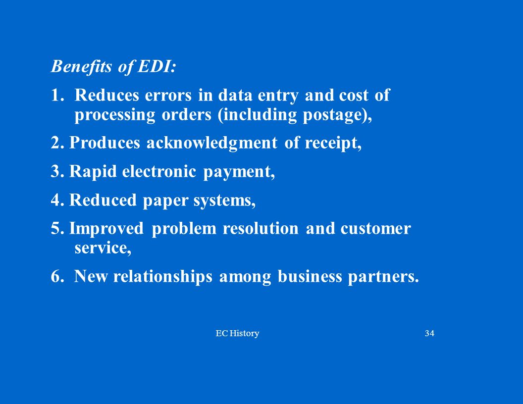 Benefits of EDI: Reduces errors in data entry and cost of processing orders (including postage),