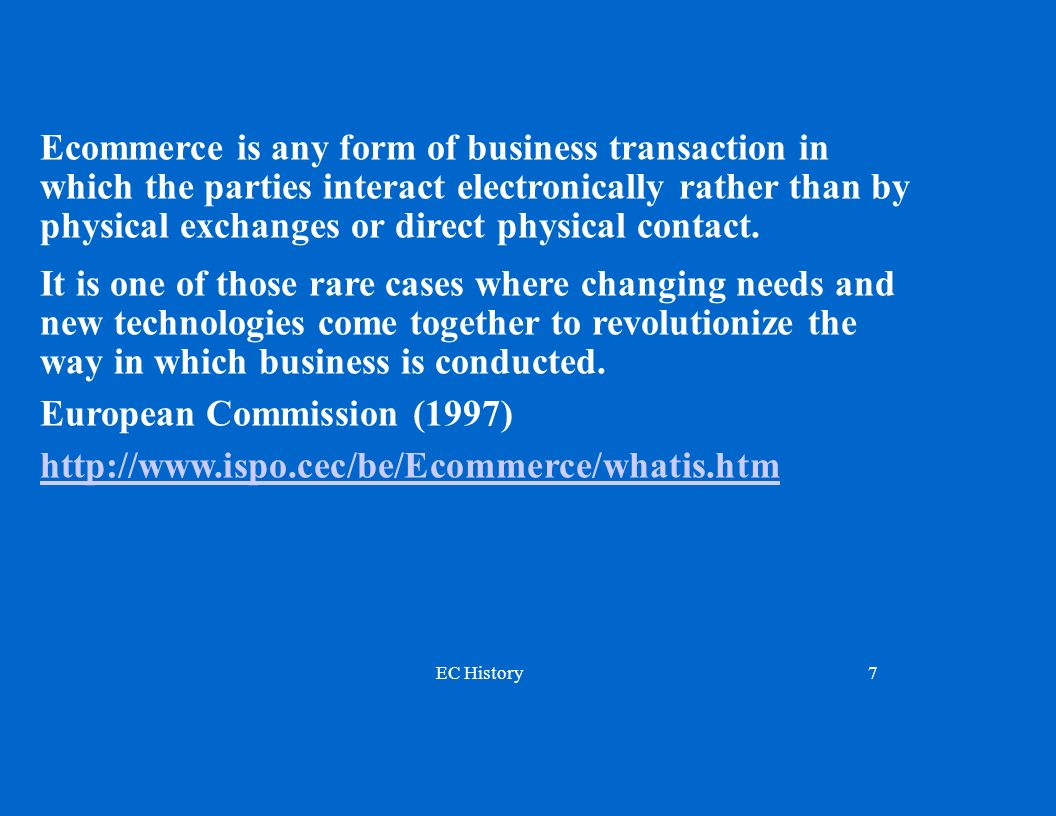 Ecommerce is any form of business transaction in which the parties interact electronically rather than by physical exchanges or direct physical contact.