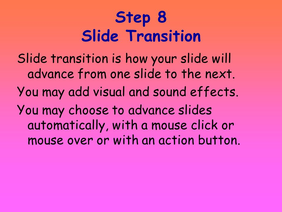 Step 8 Slide TransitionSlide transition is how your slide will advance from one slide to the next. You may add visual and sound effects.