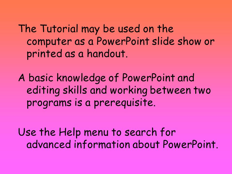 The Tutorial may be used on the computer as a PowerPoint slide show or printed as a handout.
