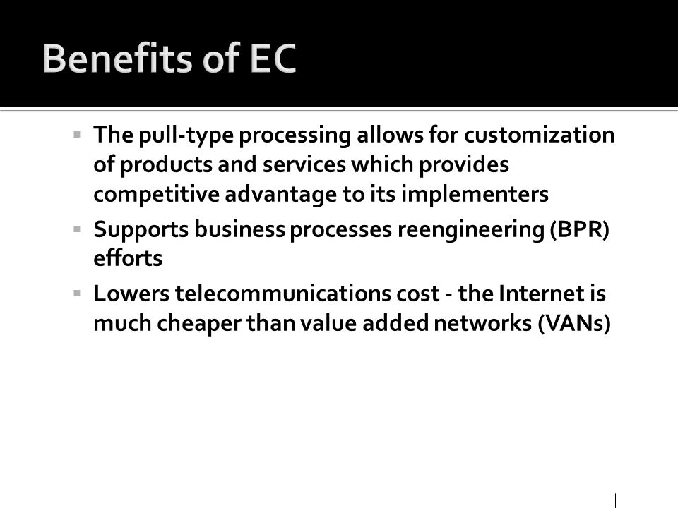 Benefits of EC The pull-type processing allows for customization of products and services which provides competitive advantage to its implementers.