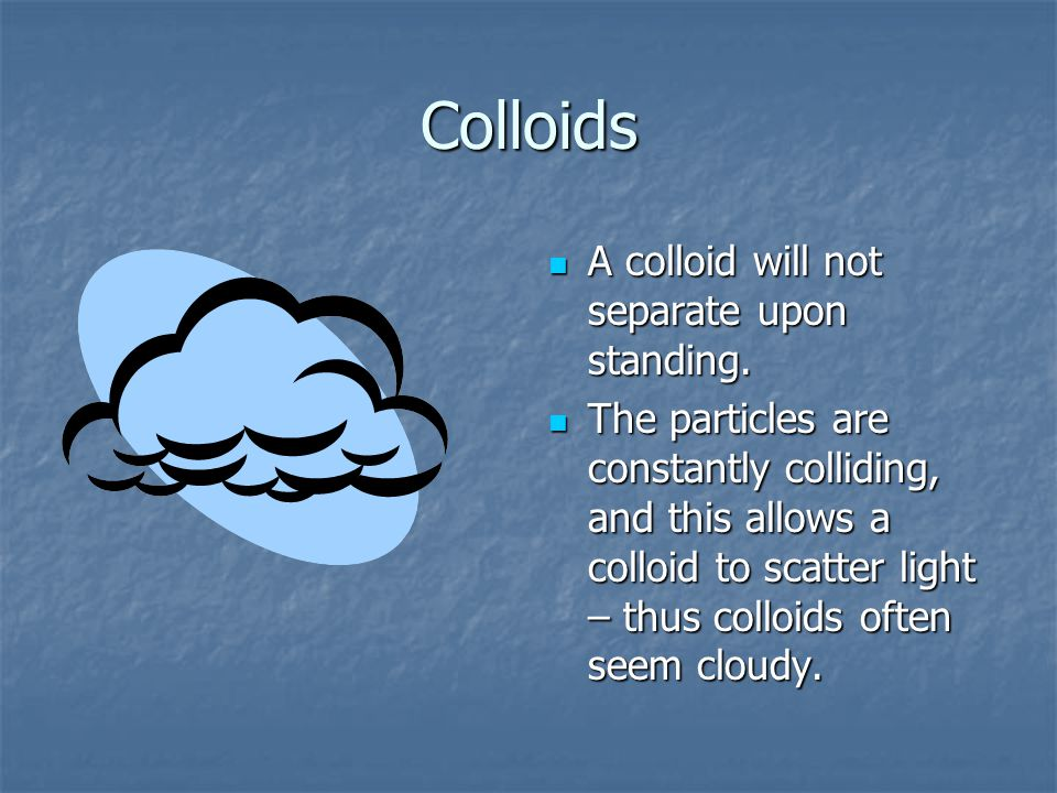 Colloids A colloid will not separate upon standing.