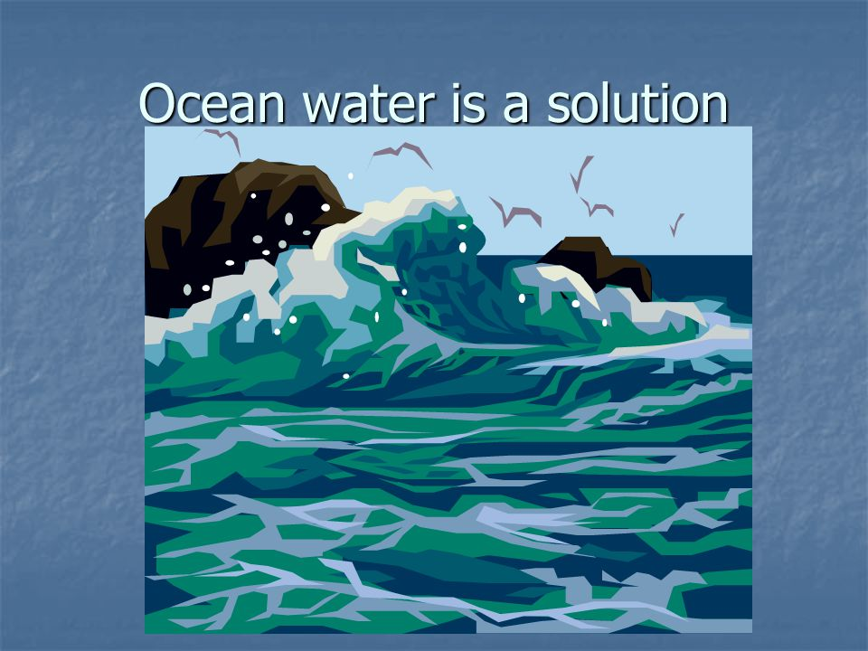 Ocean water is a solution