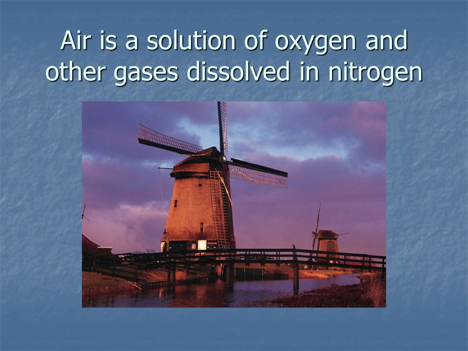 Air is a solution of oxygen and other gases dissolved in nitrogen