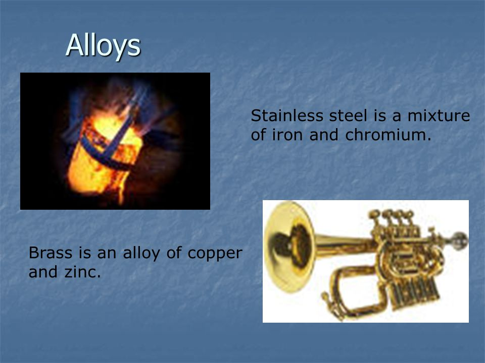 Alloys Stainless steel is a mixture of iron and chromium.