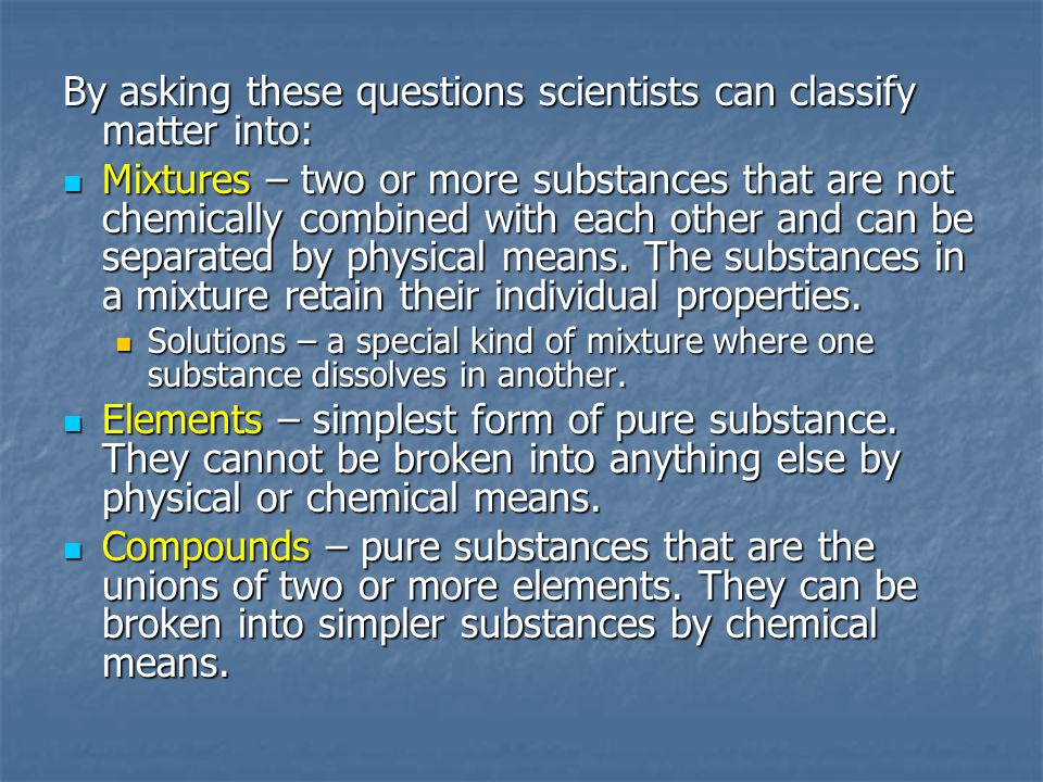 By asking these questions scientists can classify matter into: