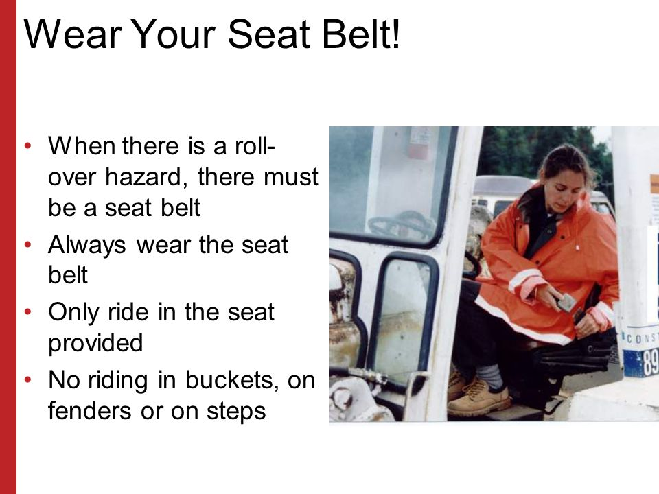Wear Your Seat Belt! When there is a roll-over hazard, there must be a seat belt. Always wear the seat belt.