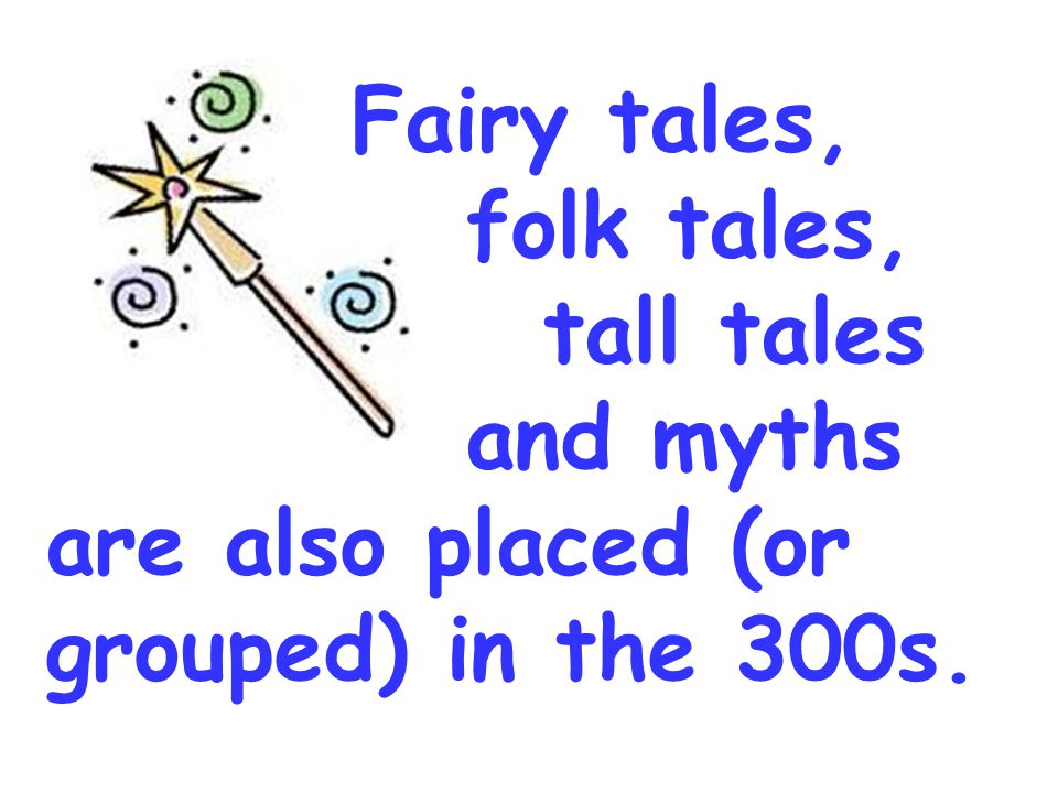 Fairy tales, folk tales, tall tales and myths are also placed (or grouped) in the 300s.