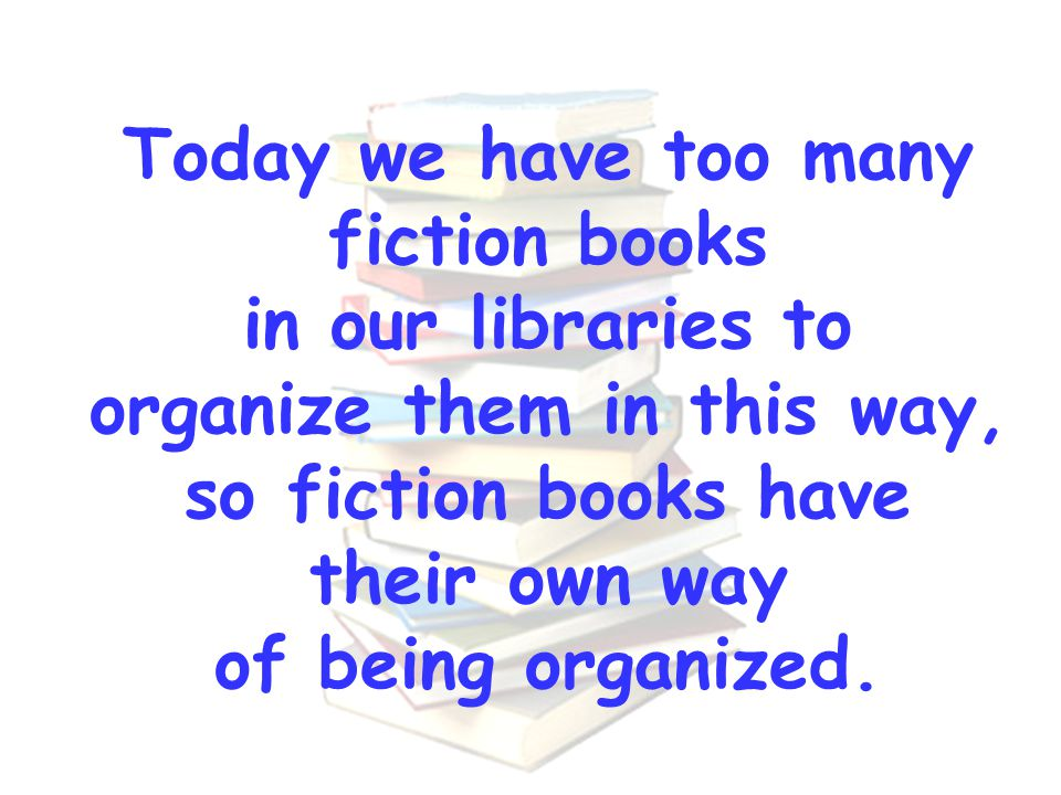 Today we have too many fiction books in our libraries to organize them in this way, so fiction books have their own way of being organized.