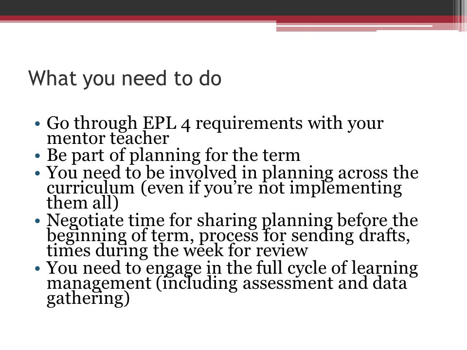 What you need to do Go through EPL 4 requirements with your mentor teacher. Be part of planning for the term.