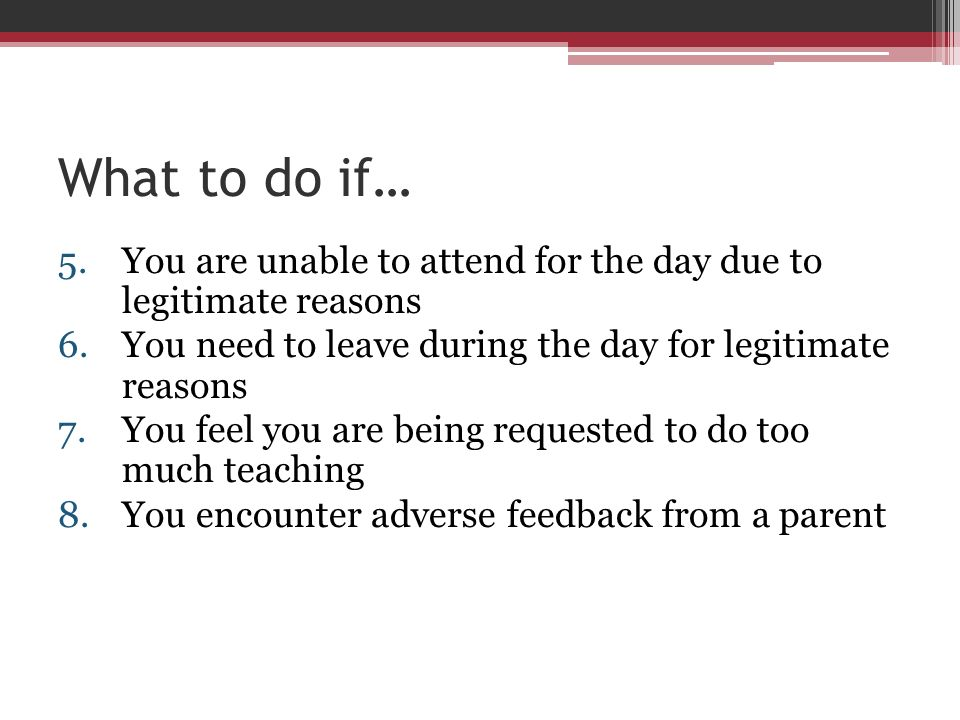 What to do if… You are unable to attend for the day due to legitimate reasons. You need to leave during the day for legitimate reasons.