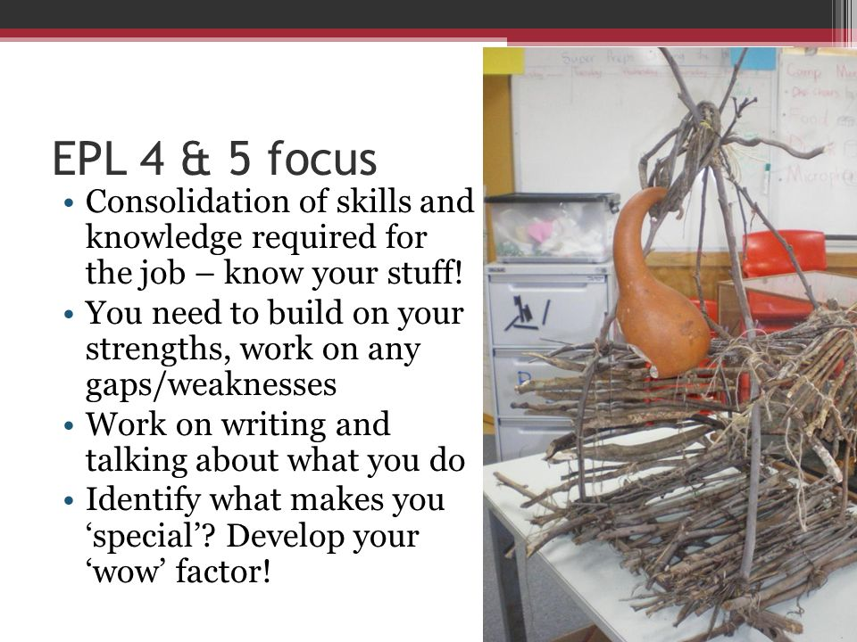 EPL 4 & 5 focus Consolidation of skills and knowledge required for the job – know your stuff!