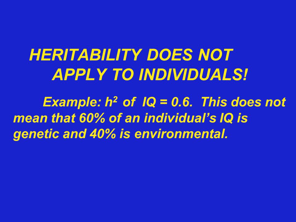 HERITABILITY DOES NOT. APPLY TO INDIVIDUALS. Example: h2 of IQ = 0. 6