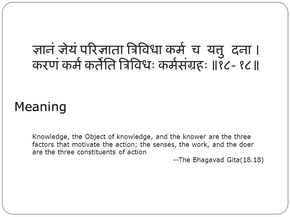 ज्ञानं ज्ञेयं परिज्ञाता त्रिविधा कर्म च यत्तु दना । करणं कर्म कर्तेति त्रिविधः कर्मसंग्रहः ॥१८- १८॥