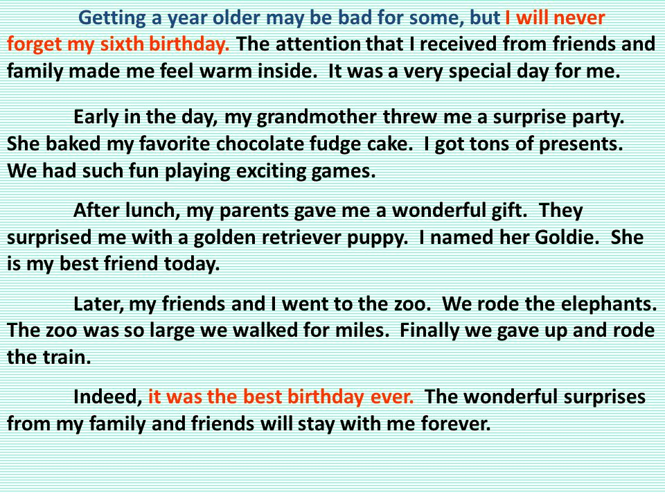 Getting a year older may be bad for some, but I will never forget my sixth birthday. The attention that I received from friends and family made me feel warm inside. It was a very special day for me.