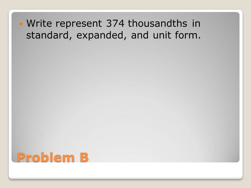 Write represent 374 thousandths in standard, expanded, and unit form.