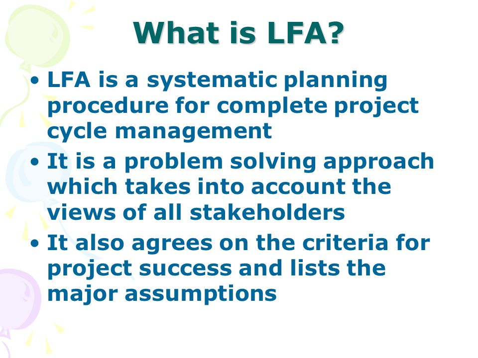 What is LFA LFA is a systematic planning procedure for complete project cycle management.