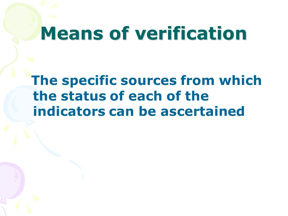 Means of verification The specific sources from which the status of each of the indicators can be ascertained.