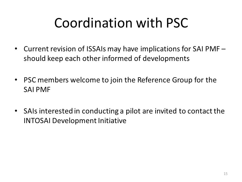 Coordination with PSC Current revision of ISSAIs may have implications for SAI PMF – should keep each other informed of developments.