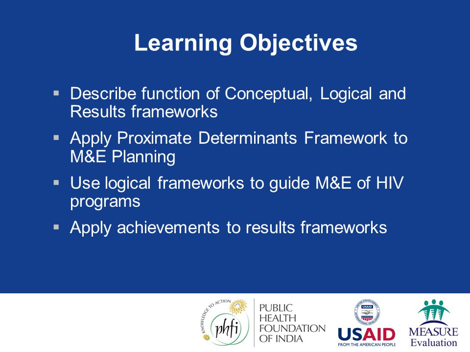 Learning Objectives Describe function of Conceptual, Logical and Results frameworks. Apply Proximate Determinants Framework to M&E Planning.