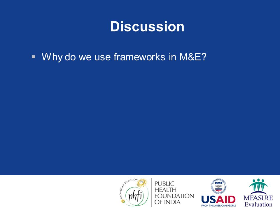 Discussion Why do we use frameworks in M&E