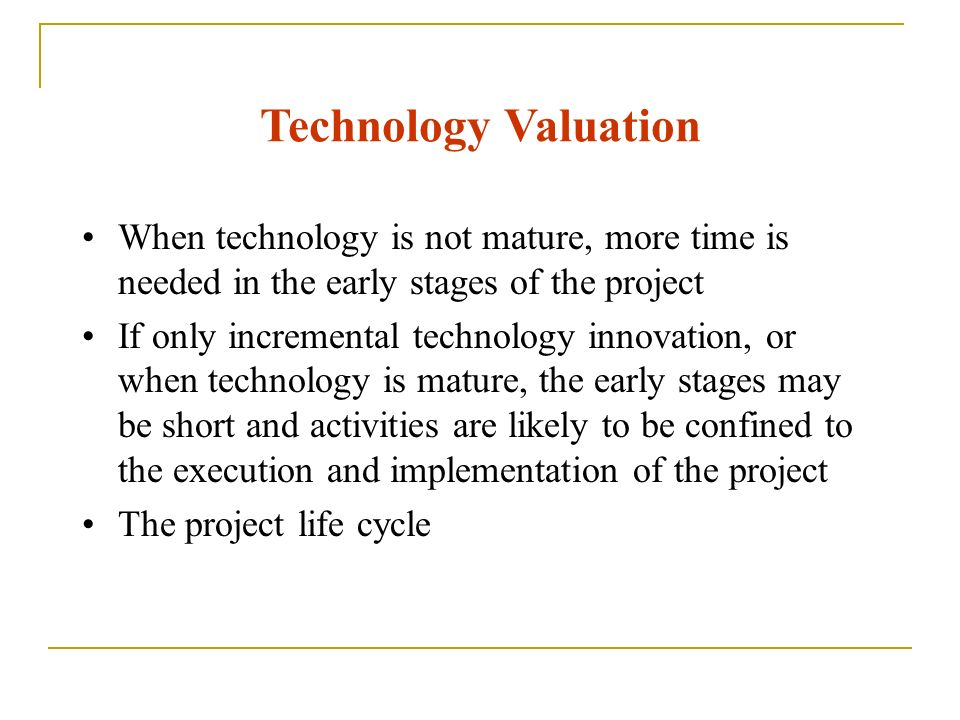 Technology Valuation When technology is not mature, more time is needed in the early stages of the project.