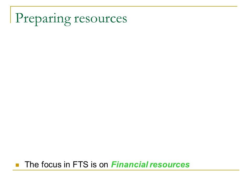Preparing resources The focus in FTS is on Financial resources