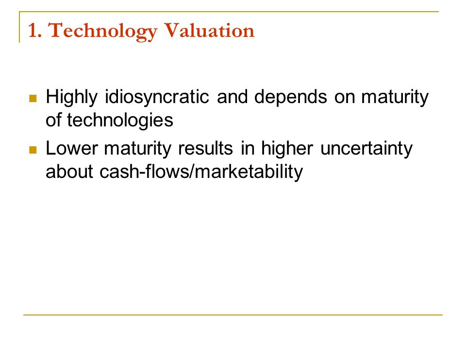 1. Technology Valuation Highly idiosyncratic and depends on maturity of technologies.