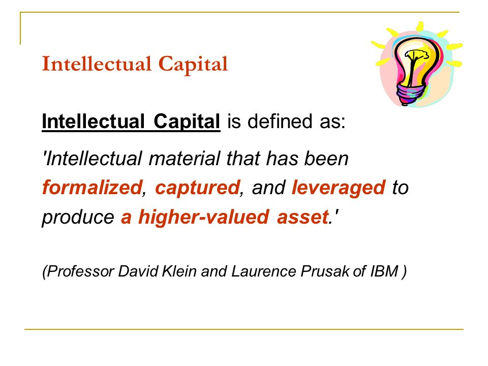 Intellectual Capital Intellectual Capital is defined as: