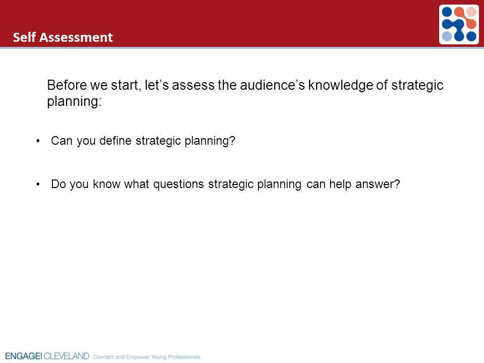 Self Assessment Before we start, let's assess the audience's knowledge of strategic planning: Can you define strategic planning