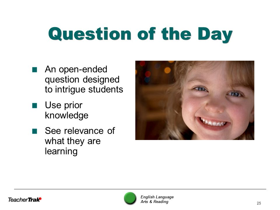 Question of the Day An open-ended question designed to intrigue students. Use prior knowledge. See relevance of what they are learning.