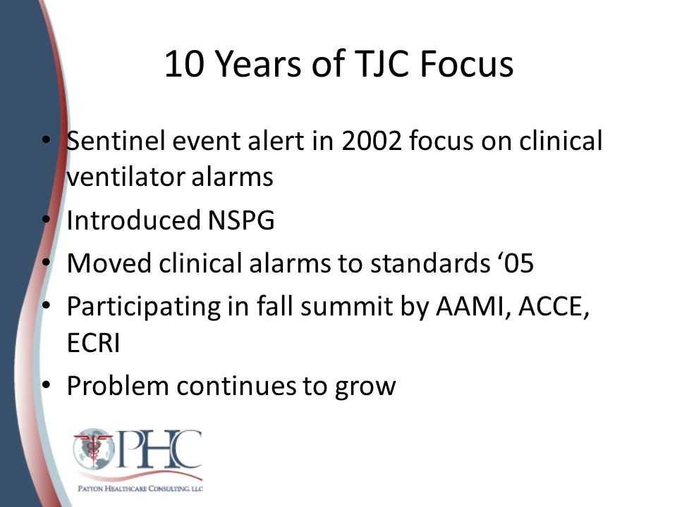 10 Years of TJC Focus Sentinel event alert in 2002 focus on clinical ventilator alarms. Introduced NSPG.