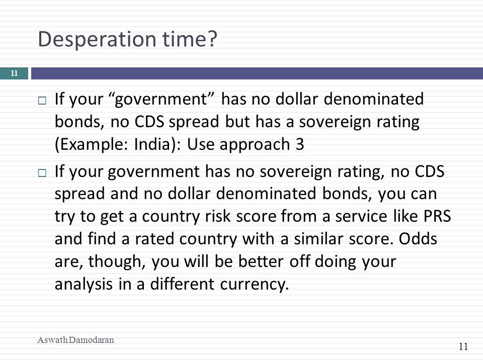 Desperation time If your government has no dollar denominated bonds, no CDS spread but has a sovereign rating (Example: India): Use approach 3.