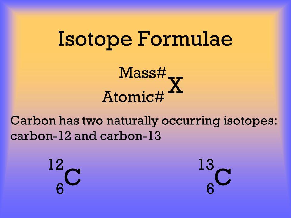 X C C Isotope Formulae Mass# Atomic# 12 6 13 6