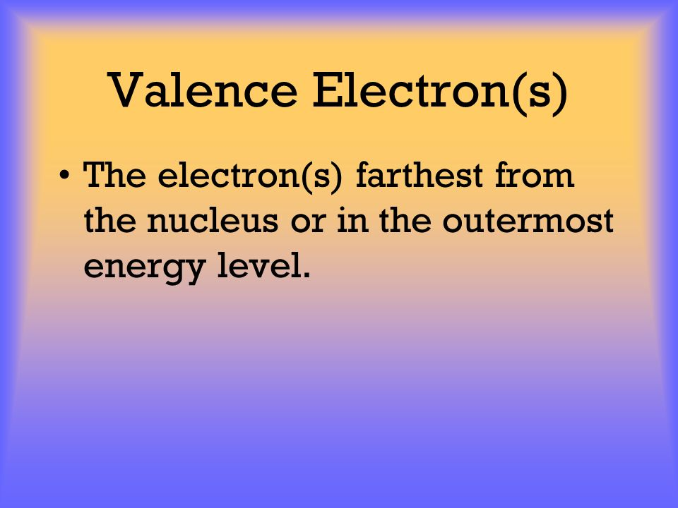 Valence Electron(s) The electron(s) farthest from the nucleus or in the outermost energy level.