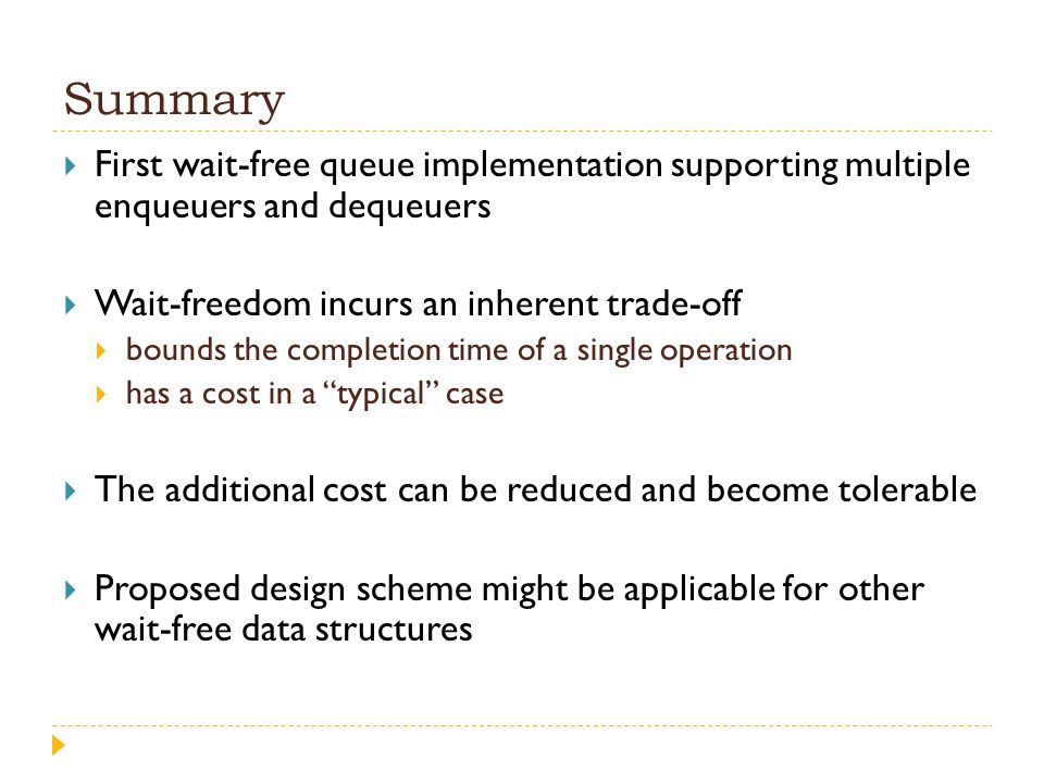 Summary First wait-free queue implementation supporting multiple enqueuers and dequeuers. Wait-freedom incurs an inherent trade-off.