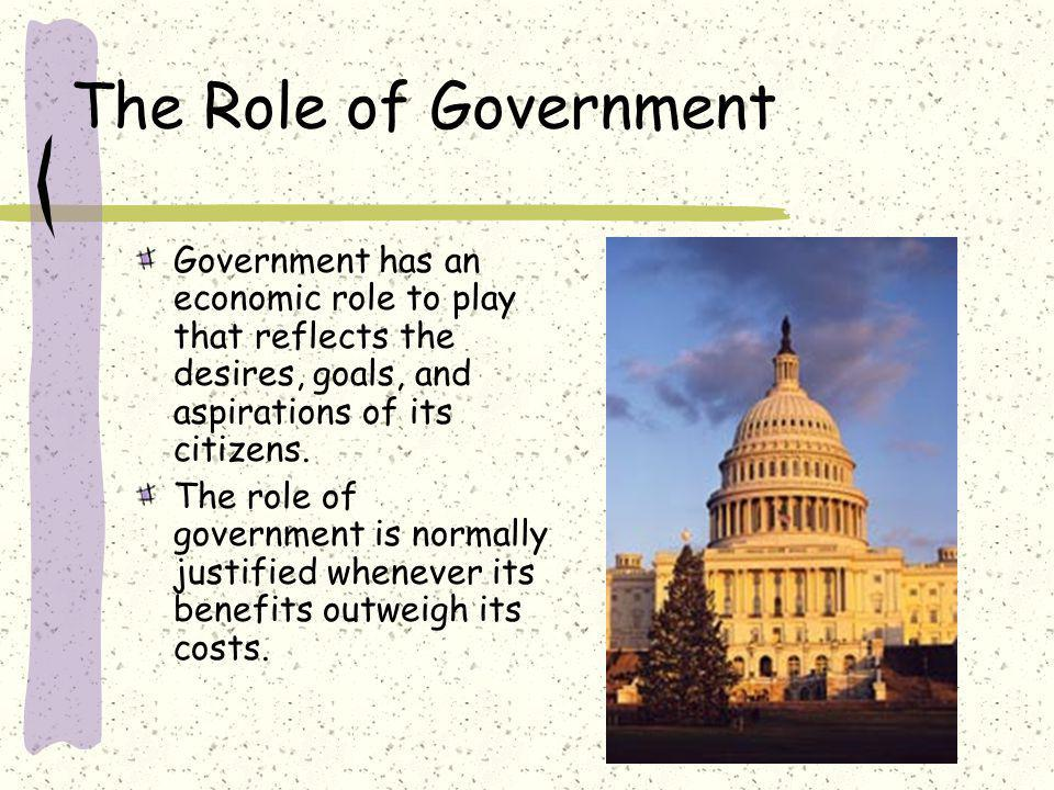 The Role of Government Government has an economic role to play that reflects the desires, goals, and aspirations of its citizens.