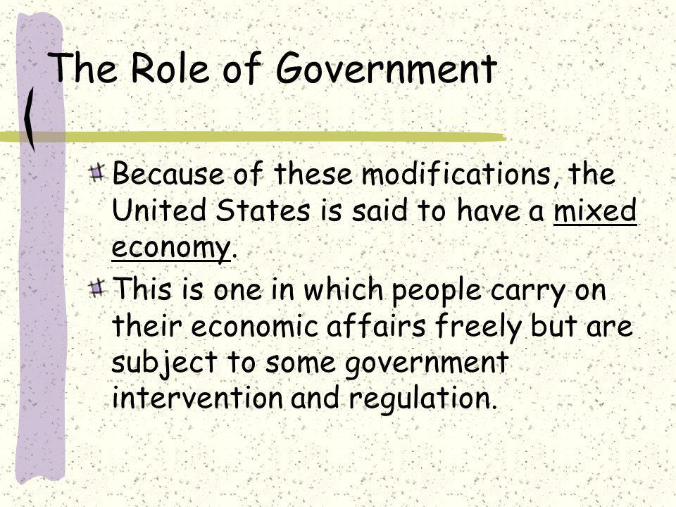 The Role of Government Because of these modifications, the United States is said to have a mixed economy.