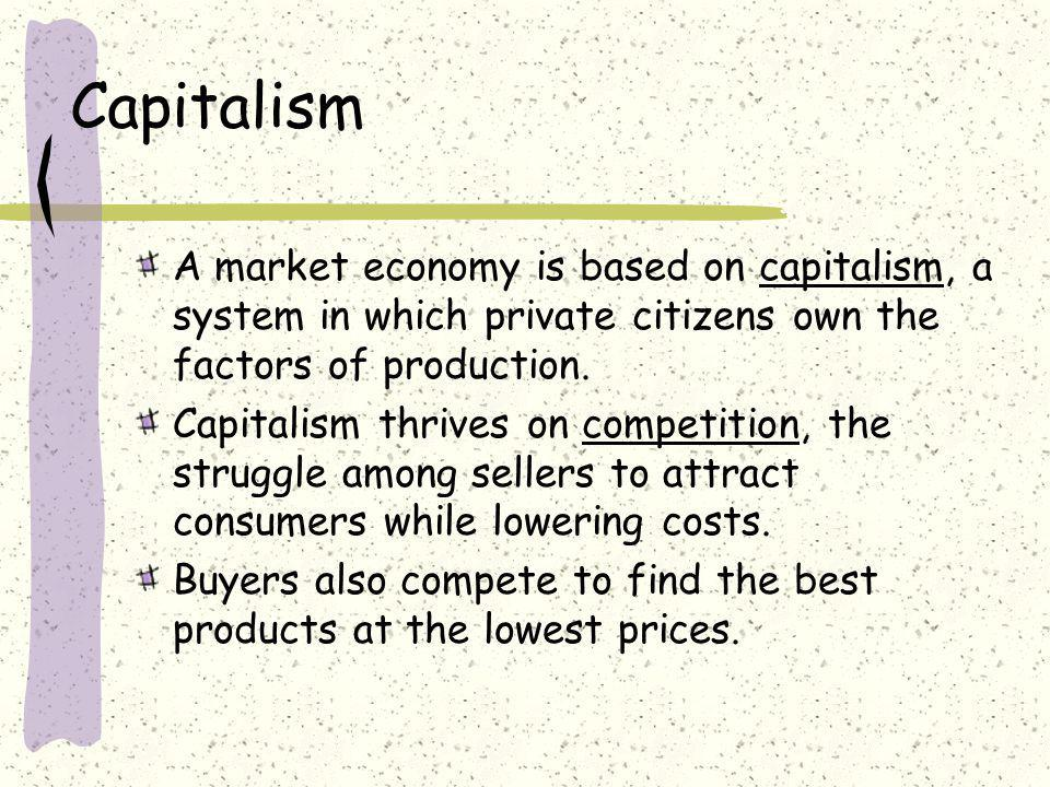 Capitalism A market economy is based on capitalism, a system in which private citizens own the factors of production.