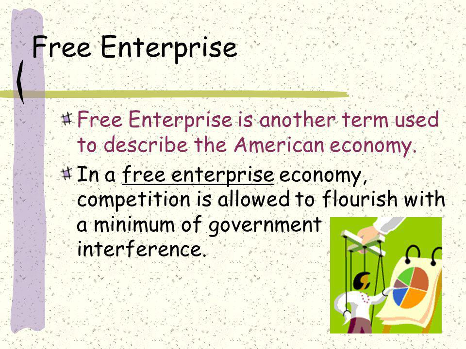 Free Enterprise Free Enterprise is another term used to describe the American economy.
