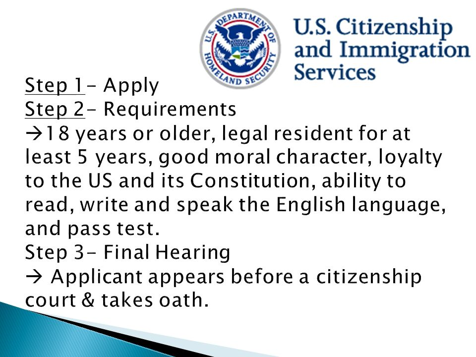 Step 1- Apply Step 2- Requirements 18 years or older, legal resident for at least 5 years, good moral character, loyalty to the US and its Constitution, ability to read, write and speak the English language, and pass test.