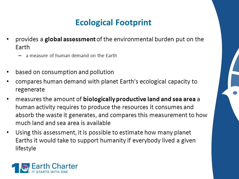 Ecological Footprintprovides a global assessment of the environmental burden put on the Earth. a measure of human demand on the Earth.